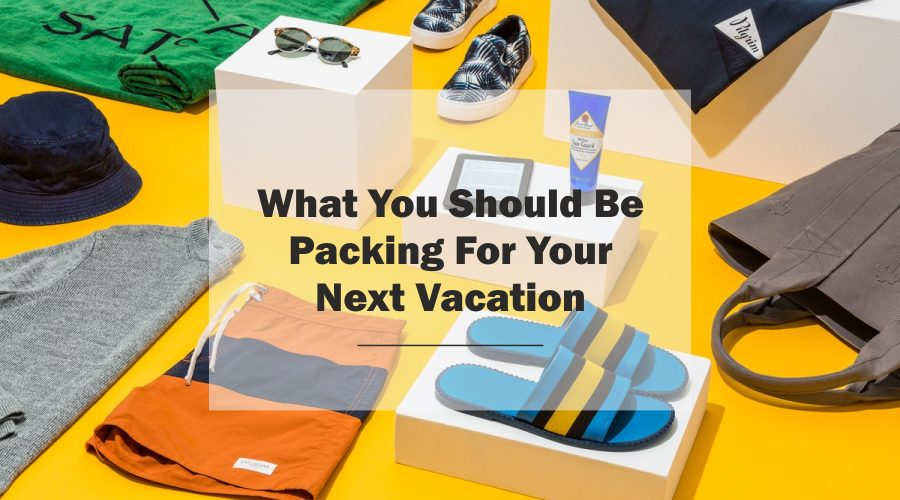 What things You Should Be Packing For Your Next Vacation