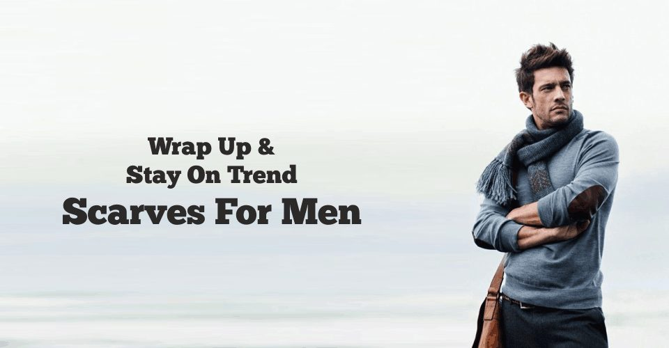Wrap Up And Stay On Trend - Scarves For Men