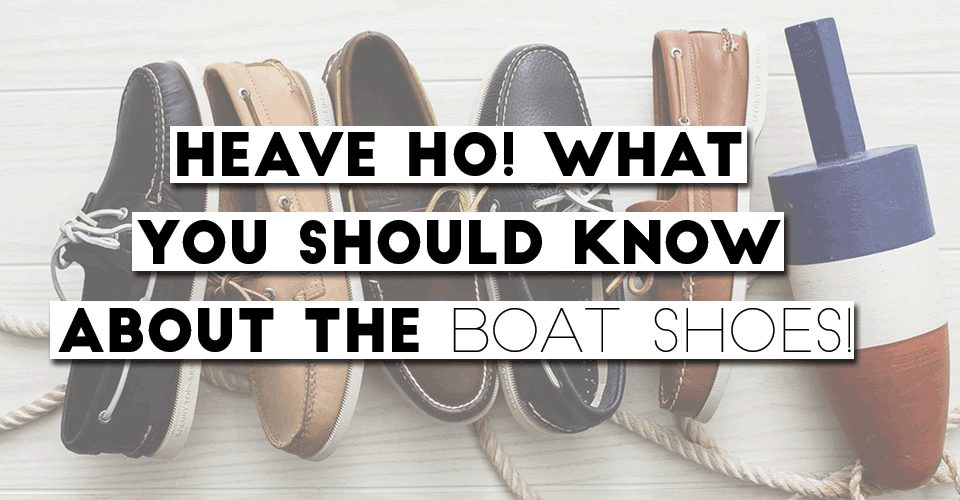 Heave Ho! What You Should Know About The Boat Shoes!