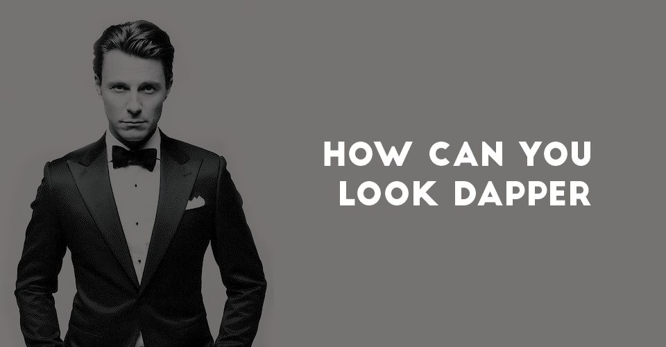 How Can You Look Dapper