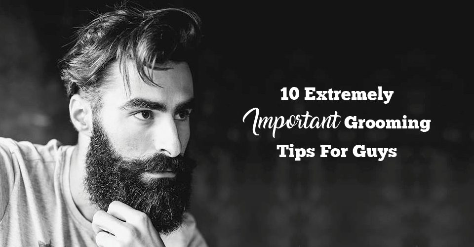 10 Extremely Simple Yet Important Grooming Tips For Guys