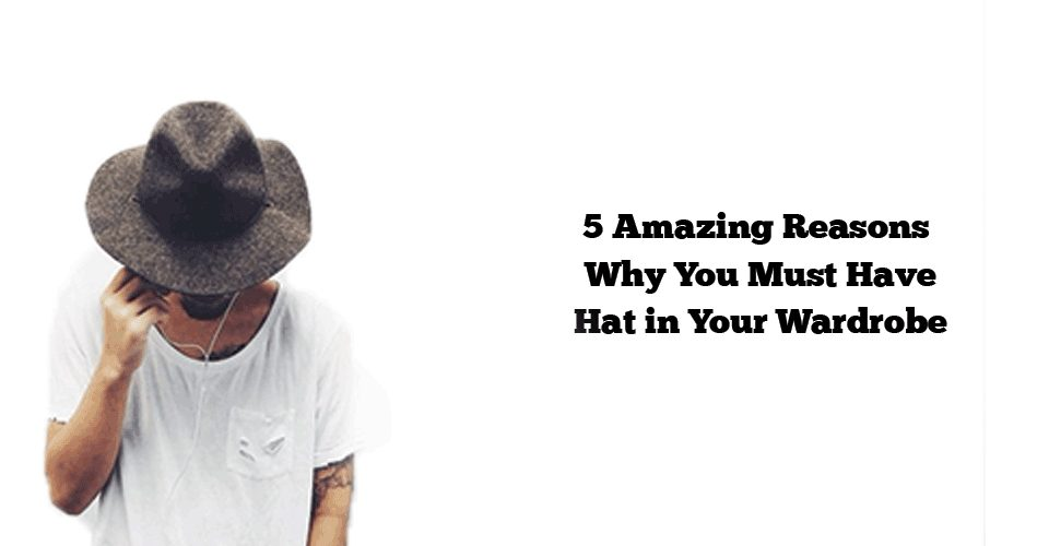 5 Amazing Reasons Why You Must Have Hat in Your Wardrobe