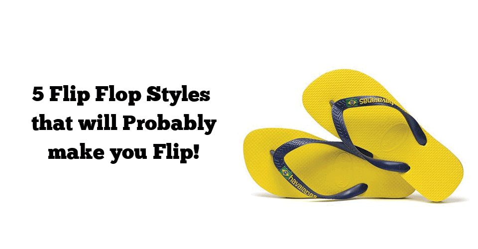 5 Flip Flop Styles that will Probably make you Flip!
