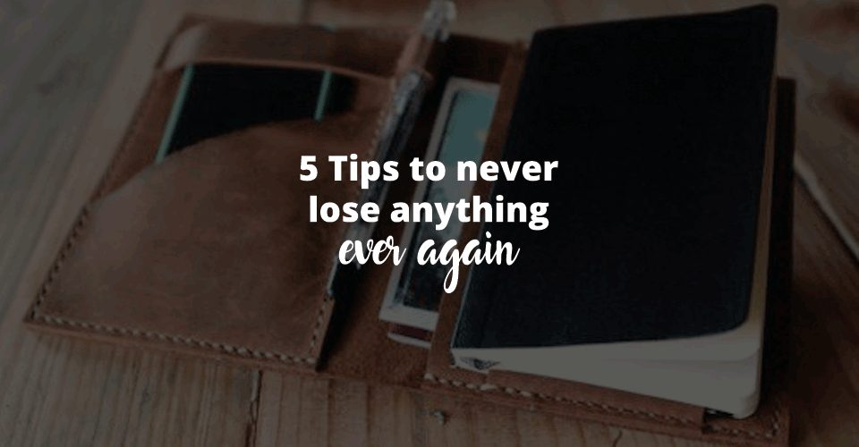 5 Tips to never lose anything ever again