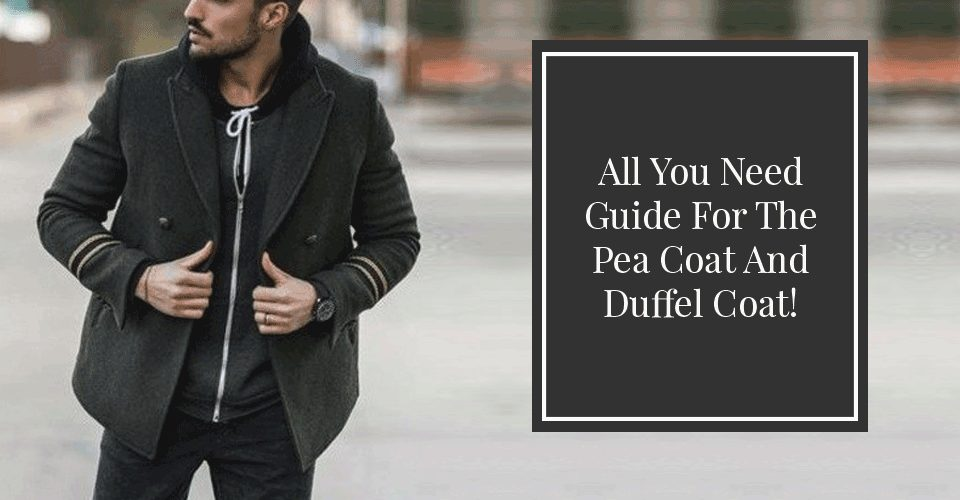 All You Need Guide For The Pea Coat And Duffel Coat!