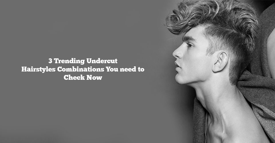3 Trending Undercut Hairstyles Combinations You Need To Check Out