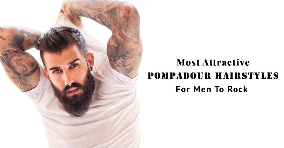 Most Attractive Pompadour Hairstyles For Men To Rock 2018