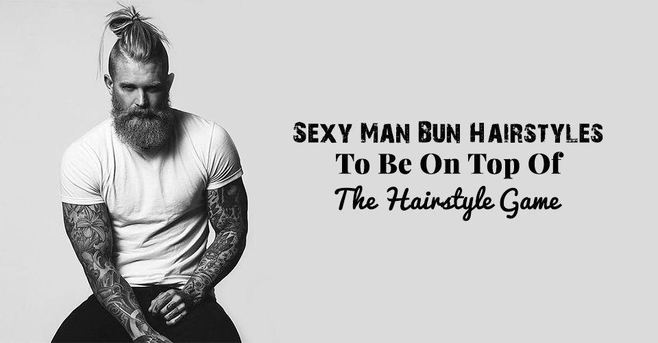 Sexy Man Bun Hairstyles To Be On Top Of The Hairstyle Game