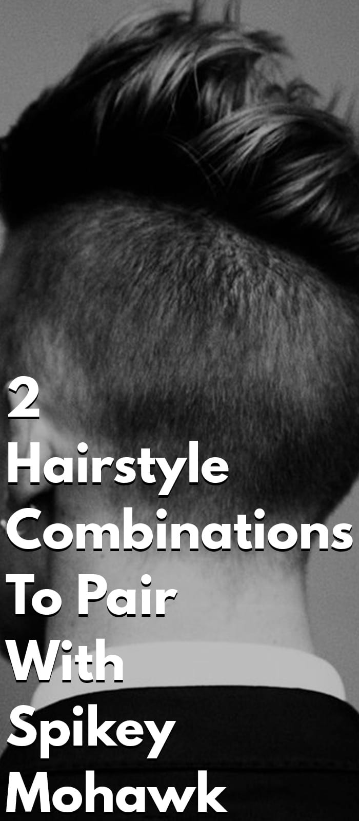 2 Hairstyle Combinations To Pair With Spikey Mohawk