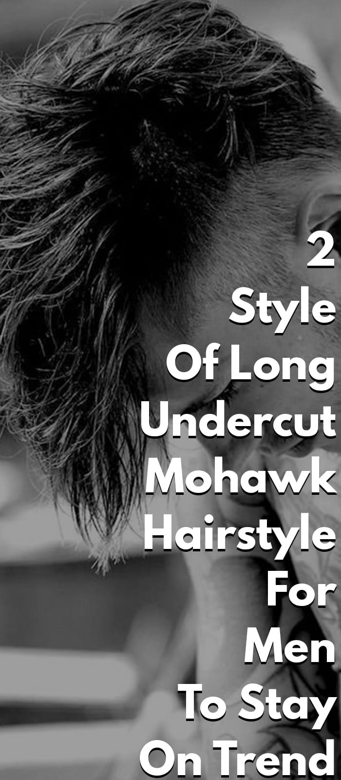2 Style Of Long Undercut Mohawk Hairstyle For Men To Stay On Trend