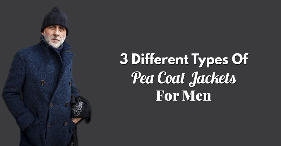 3 Different Types Of Pea Coat Jackets For Men