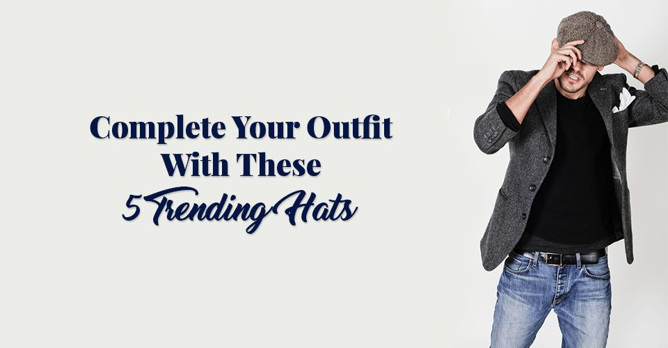 Complete Your Outfit With These 5 Trending Hats