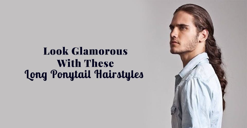 Look Glamorous With These Long Ponytail Hairstyles Of 2018