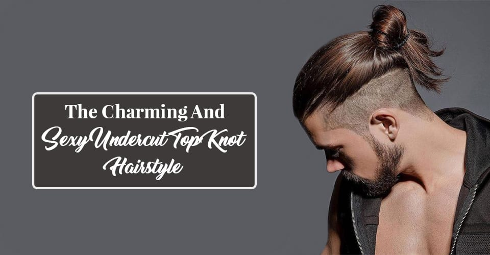 The Charming And Sexy Undercut Top Knot Hairstyle