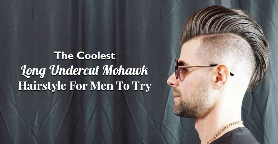 The Coolest Long Undercut Mohawk Hairstyle For Men To Try