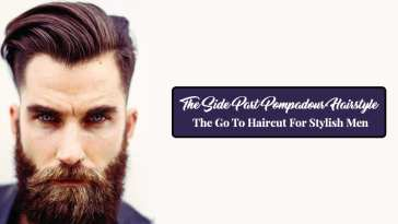 The Side Part Pompadour Hairstyle - The Go To Haircut For Stylish Men