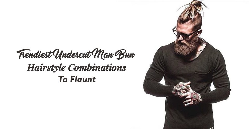 Trendiest Undercut Man Bun Hairstyle Combinations To Flaunt