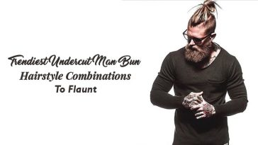 Trendiest Undercut Man Bun Hairstyle Combinations To Flaunt