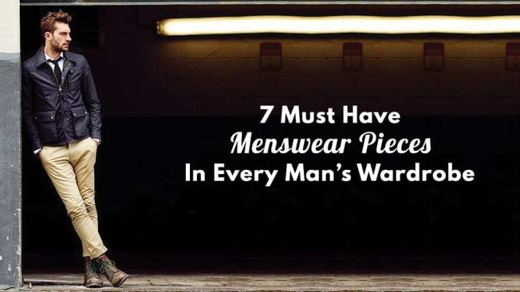 7 Must Have Menswear Pieces In Every Man's Wardrobe
