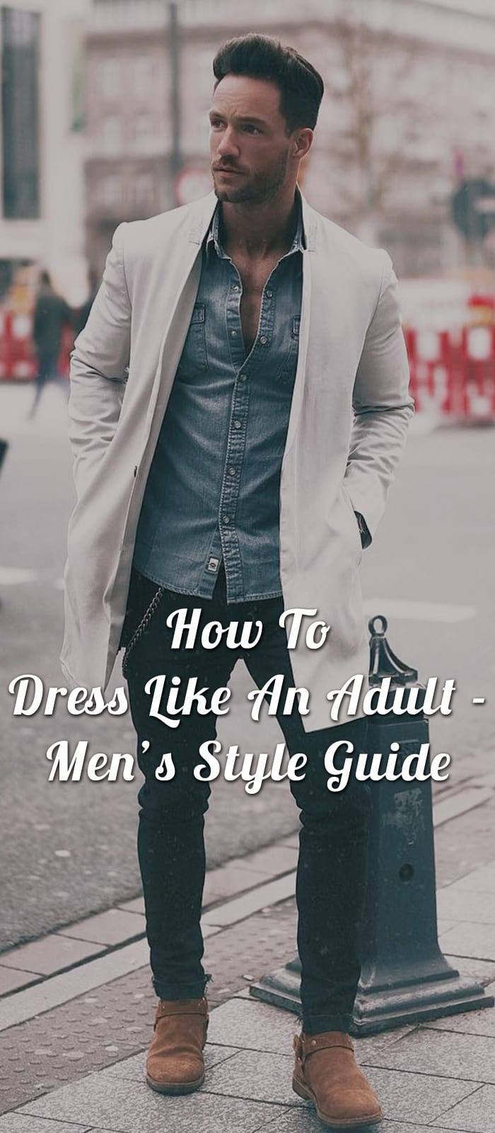 How To Dress Like An Adult - Men's Style Guide
