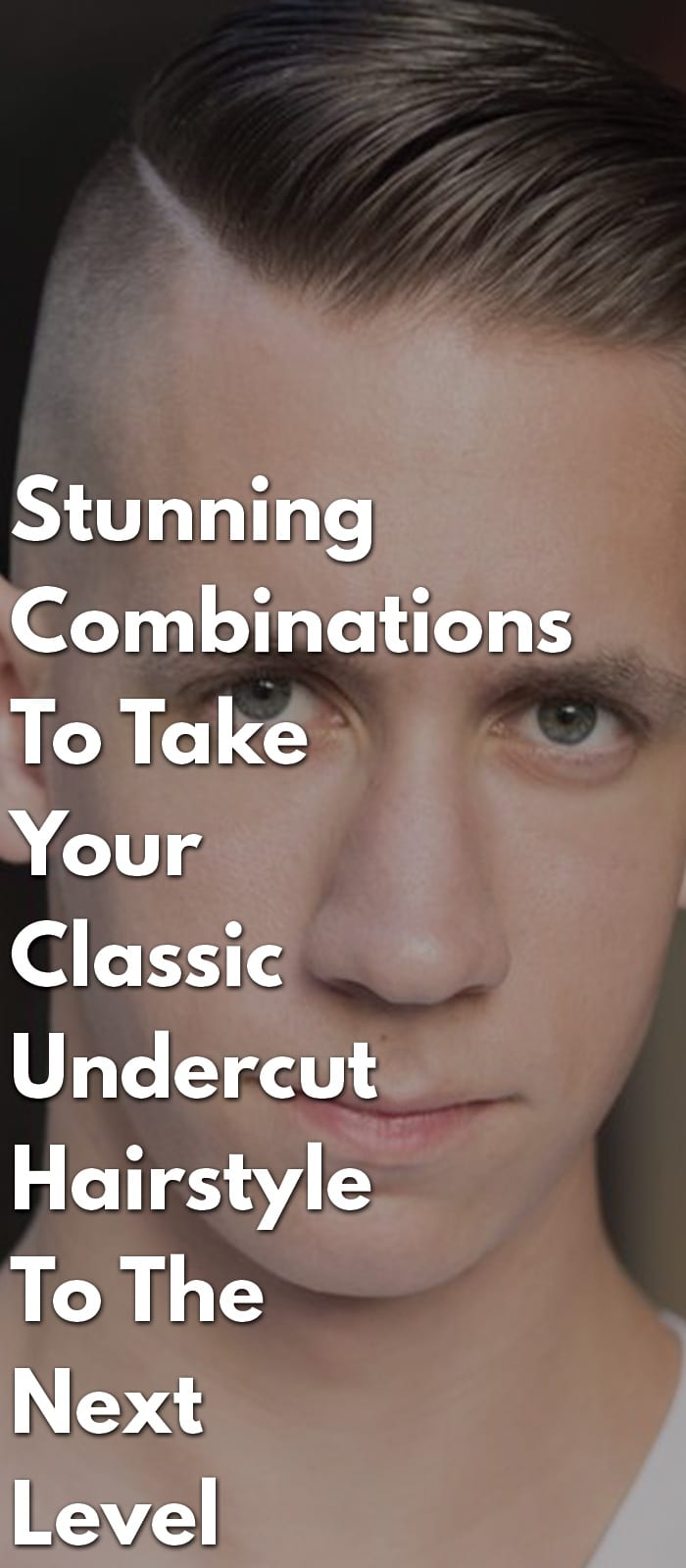 Stunning Combinations To Take Your Classic Undercut Hairstyle To The Next Level