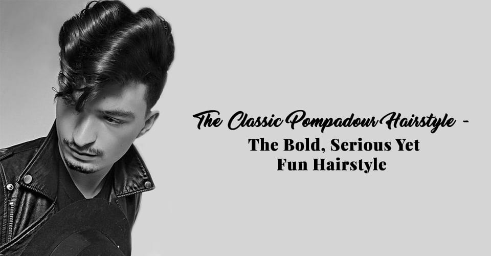 The Classic Pompadour Hairstyle - The Bold, Serious Yet Fun Hairstyle