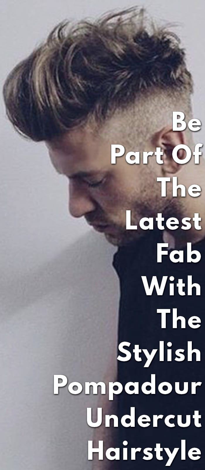 The Latest Fab - The Pompadour Undercut Hairstyle