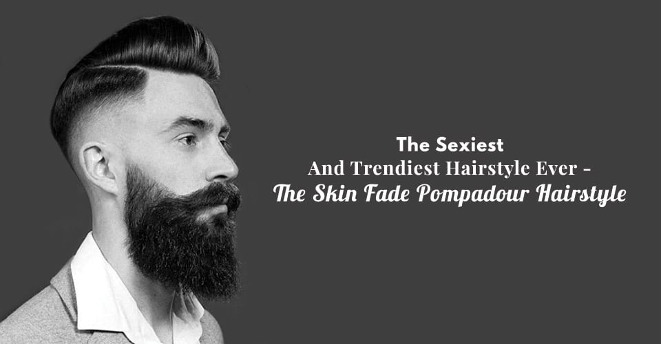 Some Looks To Pair Up The Skin Fade Pompadour Hairstyle
