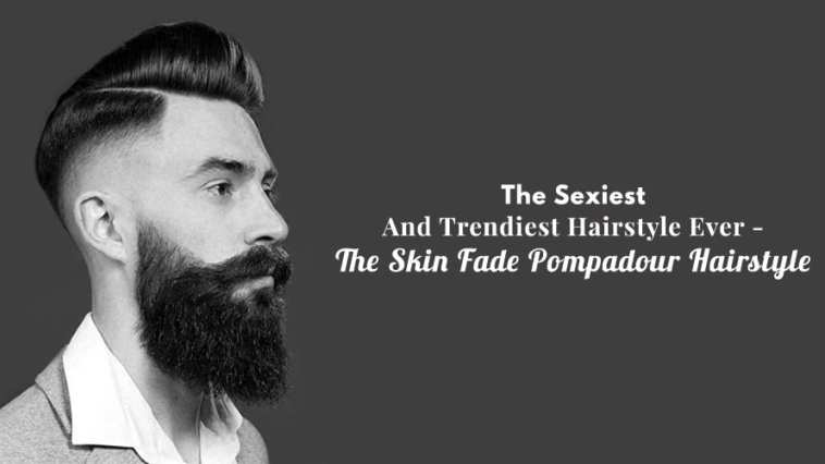 The Sexiest And Trendiest Hairstyle Ever - The Skin Fade Pompadour Hairstyle