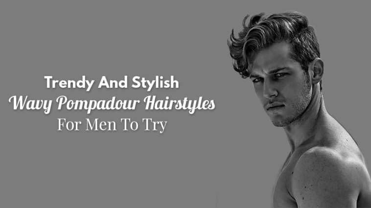 Trendy And Stylish Wavy Pompadour Hairstyles For Men To Try