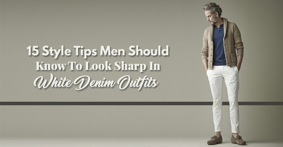 15-Style-Tips-Men-Should-Know-To-Look-Sharp-In-White-Denim-Outfits