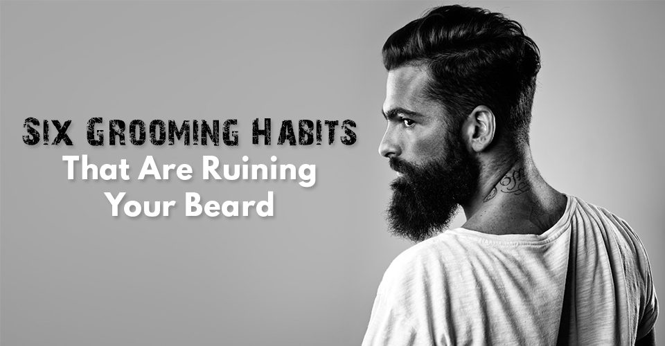 Six-Grooming-Habits-That-Are-Ruining-Your-Beard
