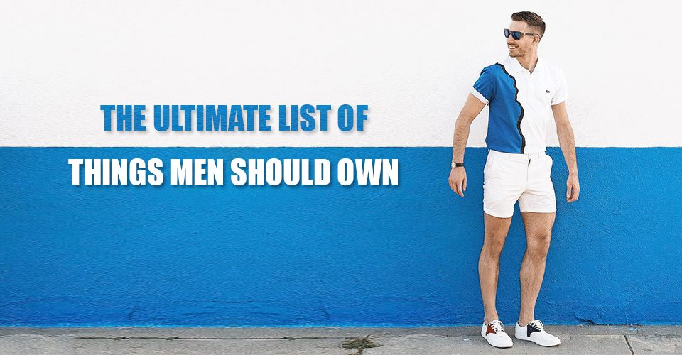 The Ultimate List Of Things Men Should Own