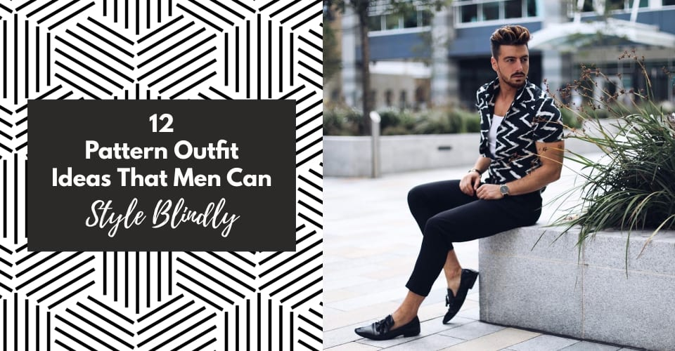 12 Pattern Outfit Ideas That Men Can Style Blindly
