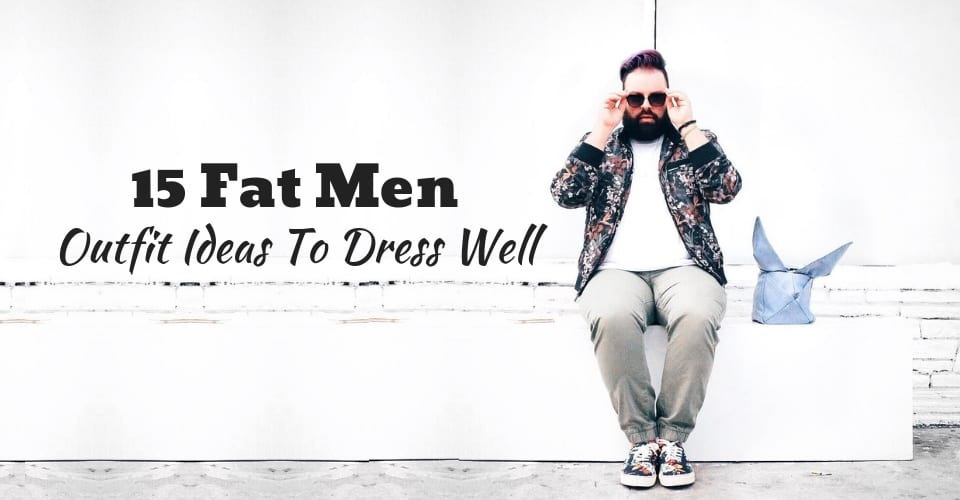 15 Fat Men Outfit Ideas To Dress Well