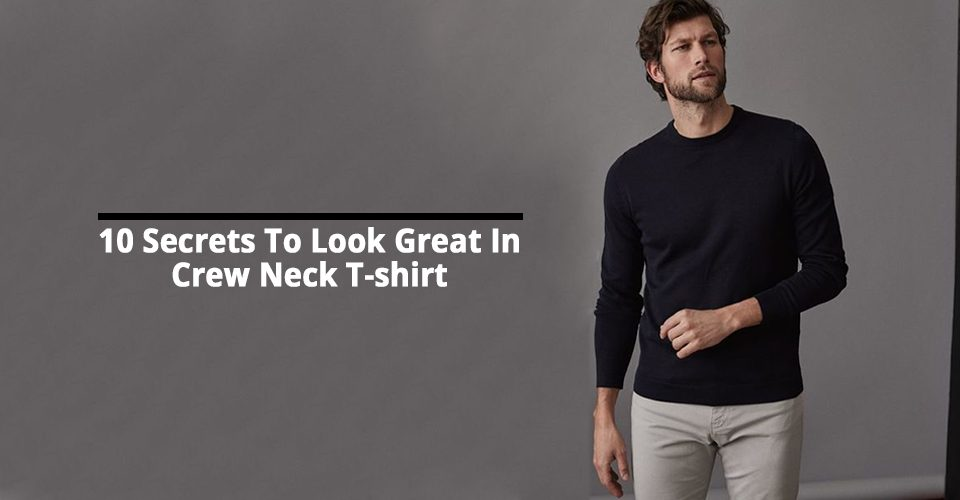 10 Secrets To Look Great In Crew Neck T-shirt