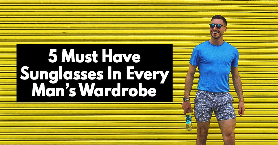 5 Must Have Sunglasses In Every Man's Wardrobe