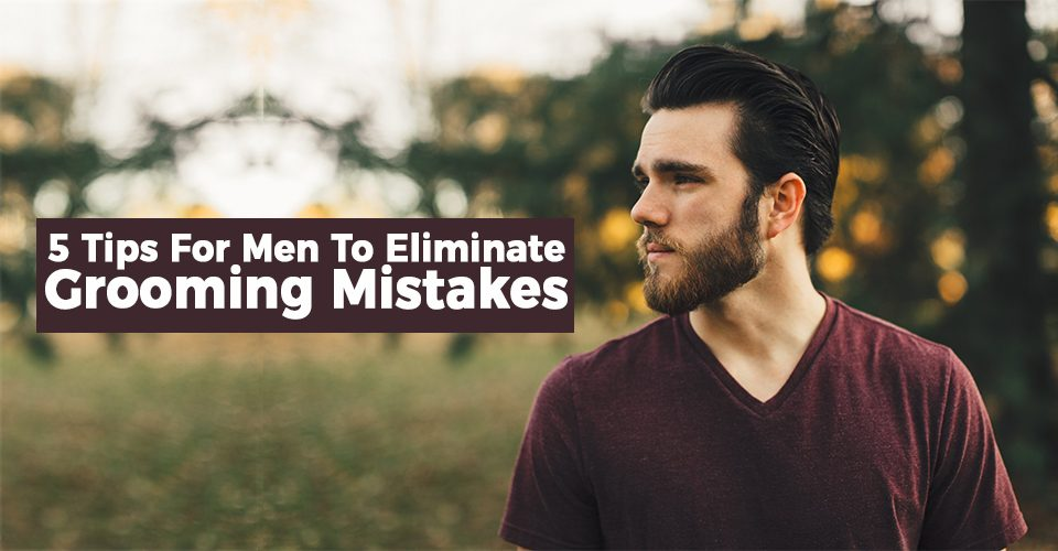 5 Tips For Men To Eliminate Grooming Mistakes