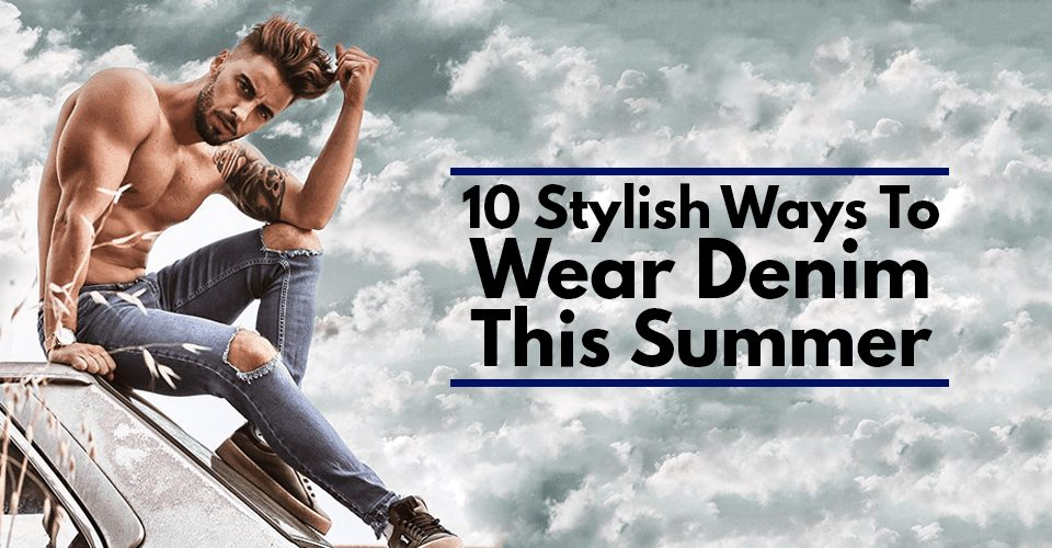 10 Stylish Ways To Wear Denim This Summer.