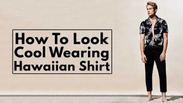 How To Look Cool Wearing Hawaiian Shirts