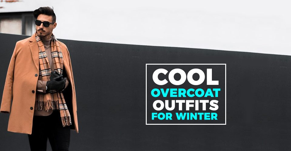 Cool Overcoat Outfits to keep you warm this Winter