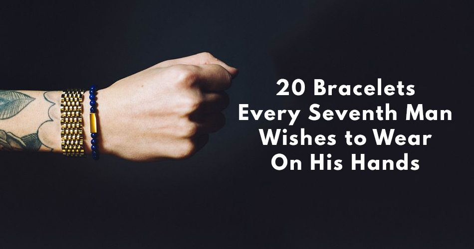 20 Bracelets Every Seventh Man Wishes to put on his Hand