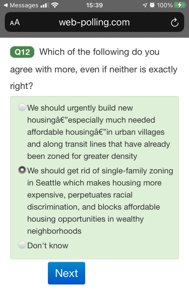 """A poll question screenshot includes the following text: """"Which of the following do you agree with more, even if neither is exactly right? 1) We should urgently building new housing especially much needed affordable housing in urban villages and along transit lines that have already been zoned for greater density. 2) We should get rid of single-family zoning in Seattle which make housing more expensive, perpetuates racial discrimination, and blocks affordable housing opportunities in wealthy neighborhoods. 3) Don't know."""""""