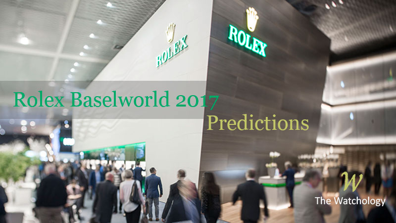 6 Rolex BaselWorld 2017 Predictions (base on speculations & wishlist)