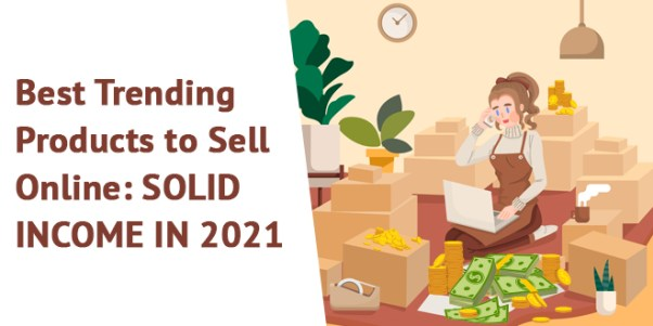 Best Trending Products to Sell Online: SOLID INCOME IN 2021