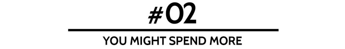 #02 You might spend more