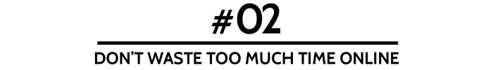 #02 Don't waste too much time online