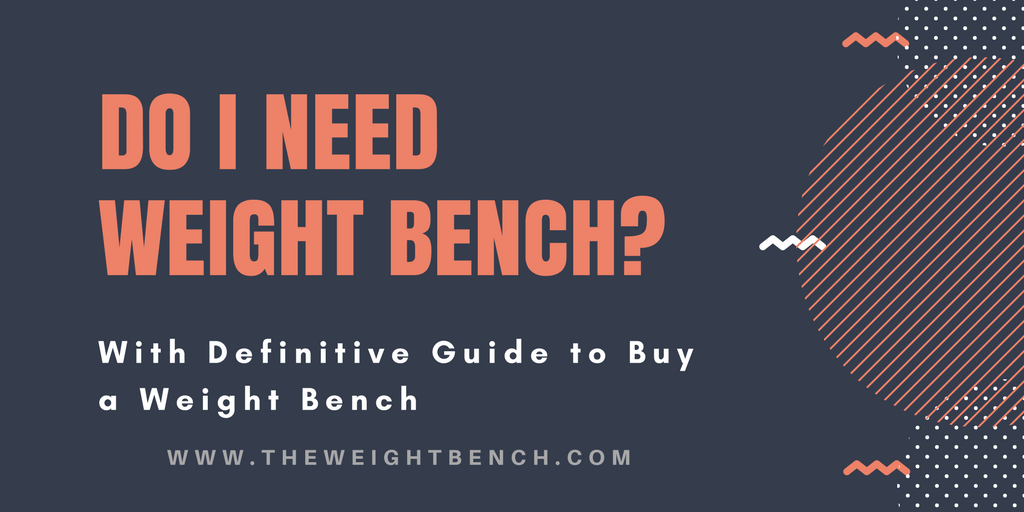 Do i Need Weight bench? - Why?