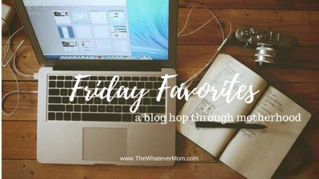 Friday Favorites 9 : Friday favorites u2013 a blog hop through motherhood u2013 the whatever mom