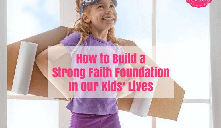 How To Build A Strong Faith Foundation In Our Kids' Lives